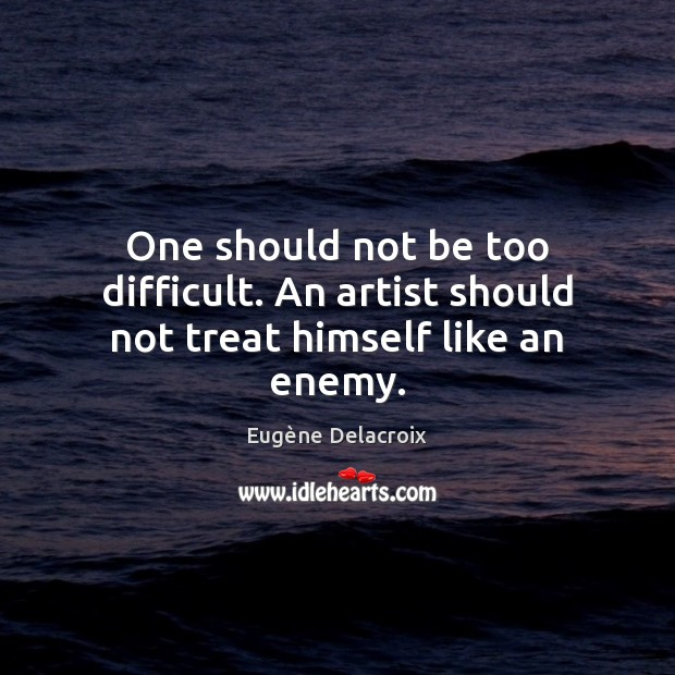 One should not be too difficult. An artist should not treat himself like an enemy. Image