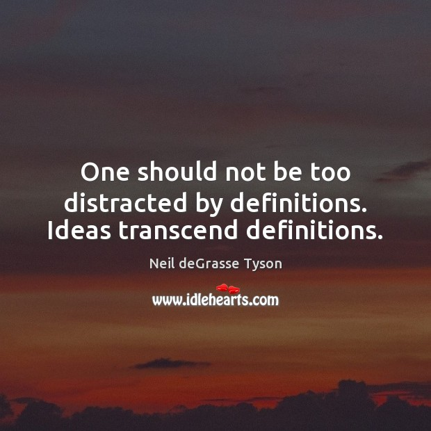 One should not be too distracted by definitions. Ideas transcend definitions. Neil deGrasse Tyson Picture Quote