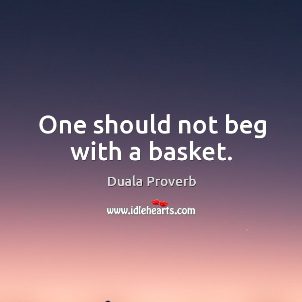 One should not beg with a basket. Duala Proverbs Image
