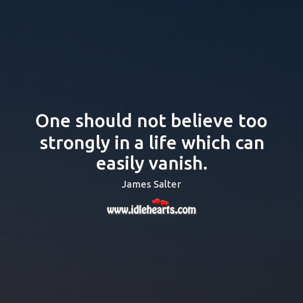 One should not believe too strongly in a life which can easily vanish. James Salter Picture Quote