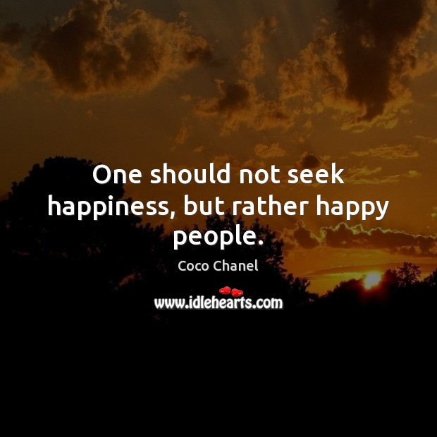 One should not seek happiness, but rather happy people. Coco Chanel Picture Quote