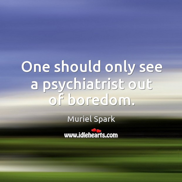One should only see a psychiatrist out of boredom. Muriel Spark Picture Quote