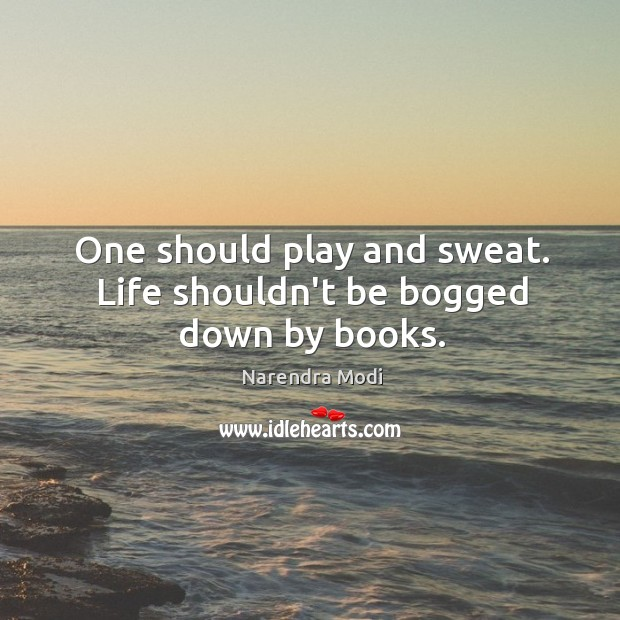 Image, One should play and sweat. Life shouldn't be bogged down by books.