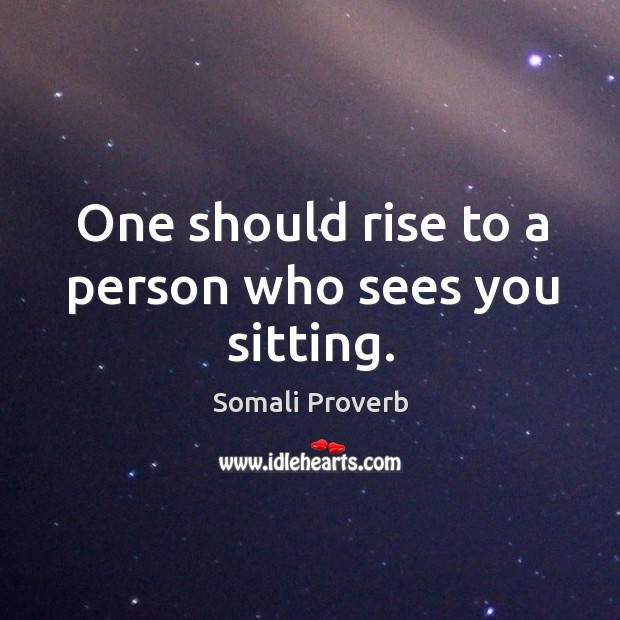 One should rise to a person who sees you sitting. Somali Proverbs Image