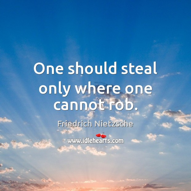 One should steal only where one cannot rob. Friedrich Nietzsche Picture Quote