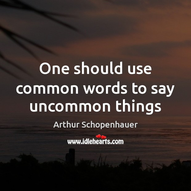 One should use common words to say uncommon things Arthur Schopenhauer Picture Quote