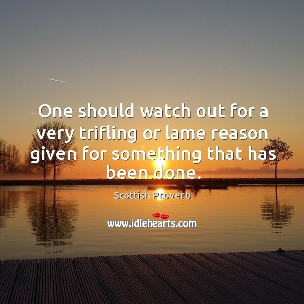 One should watch out for a very trifling or lame reason given for something that has been done. Scottish Proverbs Image