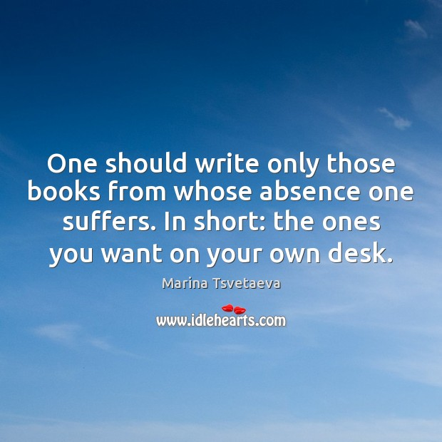 One should write only those books from whose absence one suffers. In Image