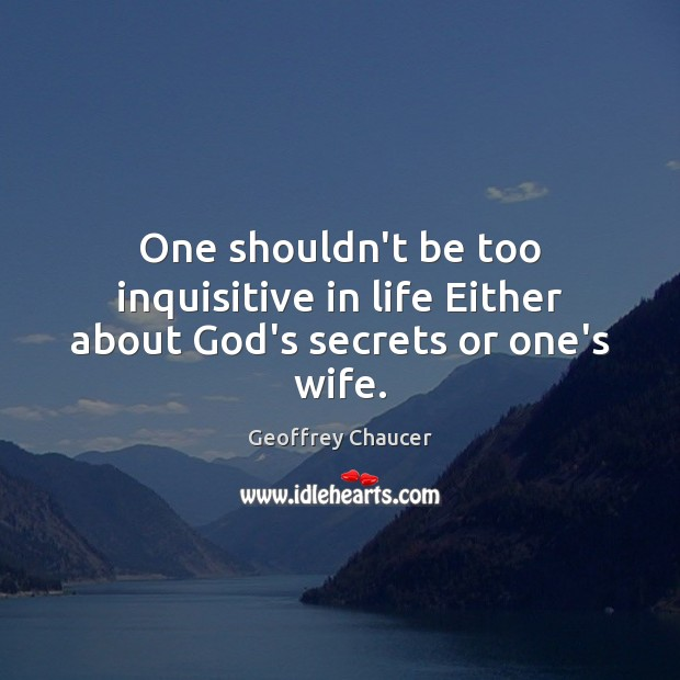 One shouldn't be too inquisitive in life Either about God's secrets or one's wife. Geoffrey Chaucer Picture Quote