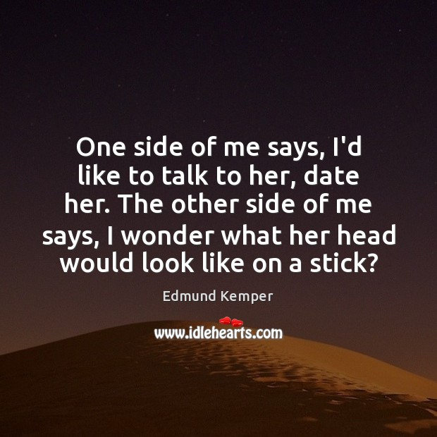 One side of me says, I'd like to talk to her, date Edmund Kemper Picture Quote