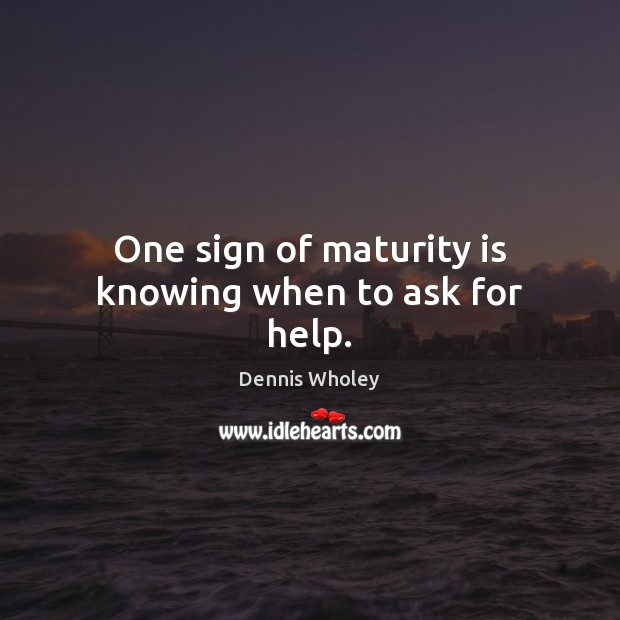 One sign of maturity is knowing when to ask for help. Maturity Quotes Image