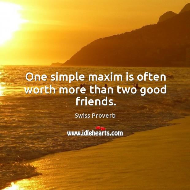 One simple maxim is often worth more than two good friends. Swiss Proverbs Image