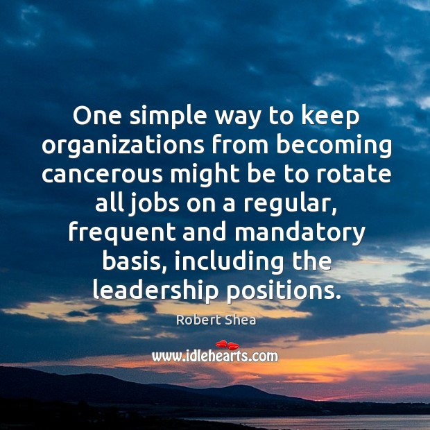 One simple way to keep organizations from becoming cancerous might be to rotate Robert Shea Picture Quote