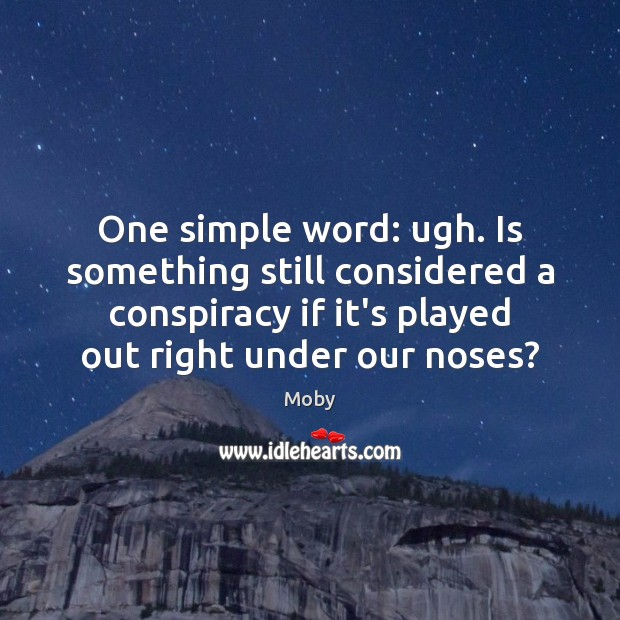 One simple word: ugh. Is something still considered a conspiracy if it's Moby Picture Quote