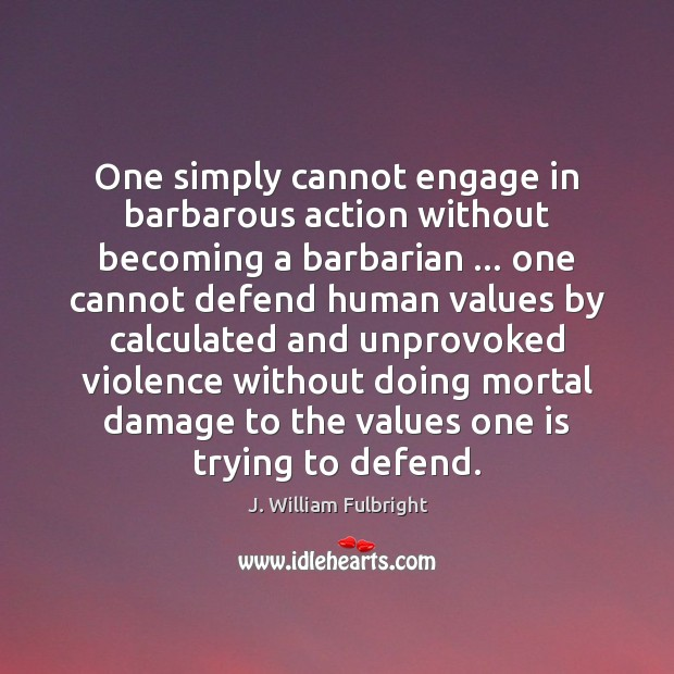 One simply cannot engage in barbarous action without becoming a barbarian … one J. William Fulbright Picture Quote