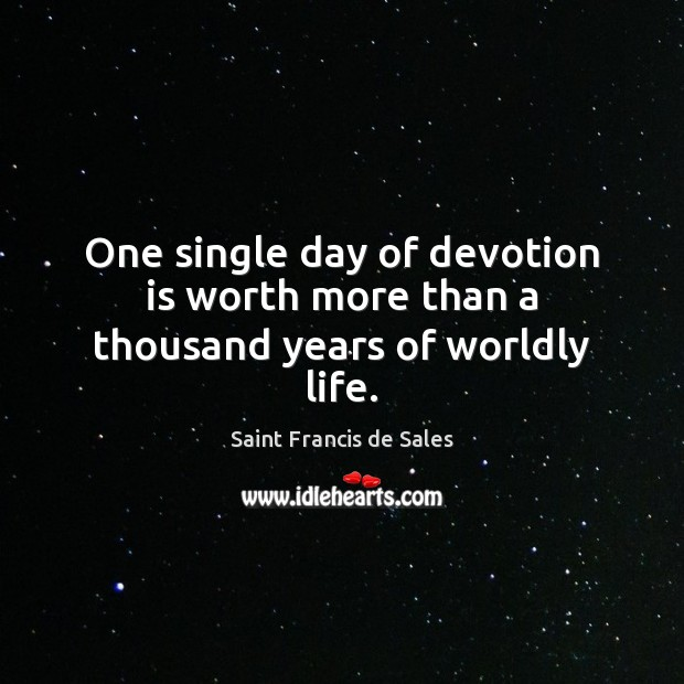 One single day of devotion is worth more than a thousand years of worldly life. Saint Francis de Sales Picture Quote
