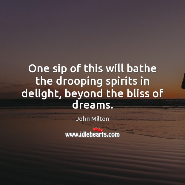 One sip of this will bathe the drooping spirits in delight, beyond the bliss of dreams. John Milton Picture Quote