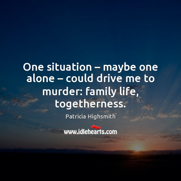 One situation – maybe one alone – could drive me to murder: family life, togetherness. Patricia Highsmith Picture Quote
