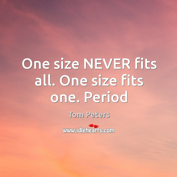 One size NEVER fits all. One size fits one. Period Image
