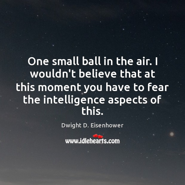 One small ball in the air. I wouldn't believe that at this Dwight D. Eisenhower Picture Quote