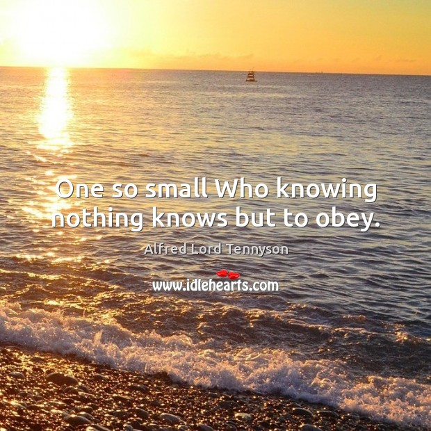 One so small Who knowing nothing knows but to obey. Alfred Lord Tennyson Picture Quote