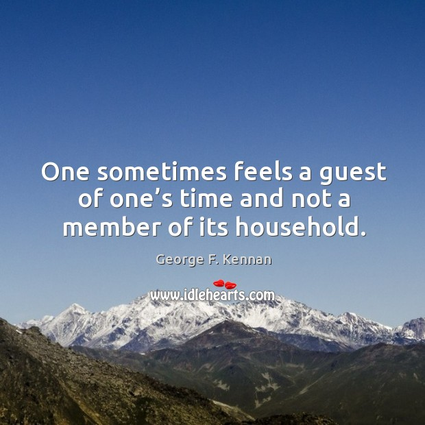 One sometimes feels a guest of one's time and not a member of its household. George F. Kennan Picture Quote