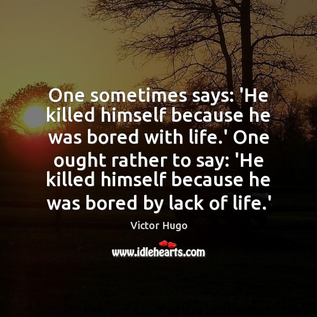 One sometimes says: 'He killed himself because he was bored with life. Victor Hugo Picture Quote