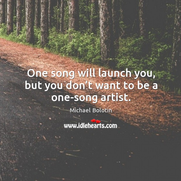 One song will launch you, but you don't want to be a one-song artist. Michael Bolotin Picture Quote