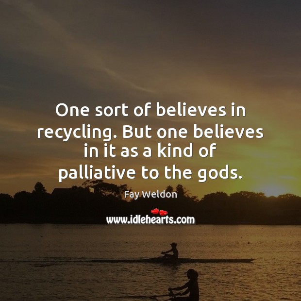One sort of believes in recycling. But one believes in it as Image