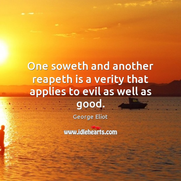 Image, One soweth and another reapeth is a verity that applies to evil as well as good.