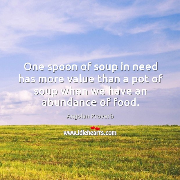 One spoon of soup in need has more value than a pot of soup when we have an abundance of food. Angolan Proverbs Image