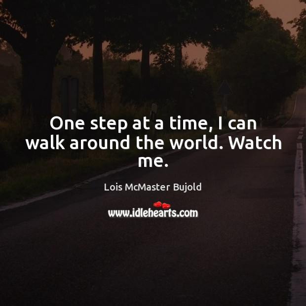 One step at a time, I can walk around the world. Watch me. Lois McMaster Bujold Picture Quote