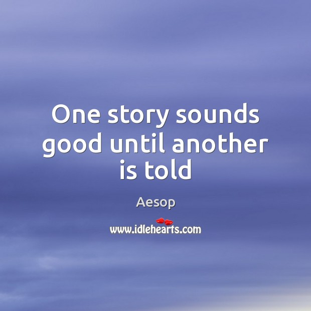 One story sounds good until another is told Aesop Picture Quote