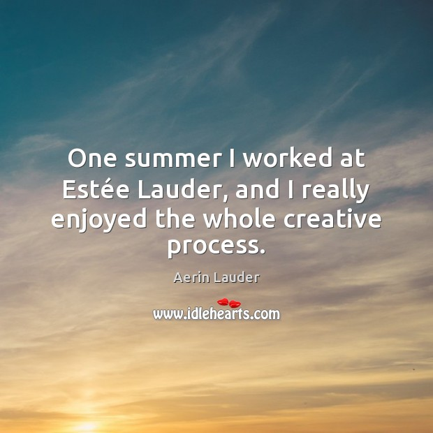 One summer I worked at Estée Lauder, and I really enjoyed the whole creative process. Aerin Lauder Picture Quote