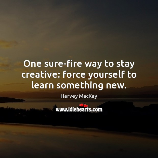One sure-fire way to stay creative: force yourself to learn something new. Harvey MacKay Picture Quote