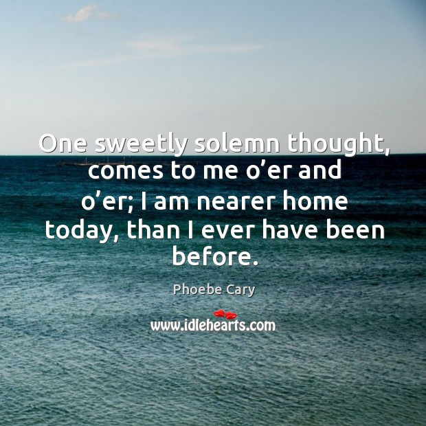 One sweetly solemn thought, comes to me o'er and o'er; I am nearer home today, than I ever have been before. Image
