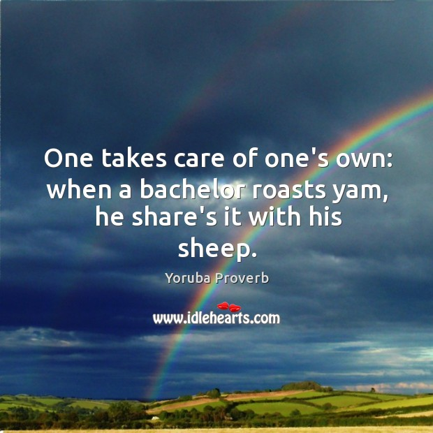 One takes care of one's own: when a bachelor roasts yam, he share's it with his sheep. Yoruba Proverbs Image
