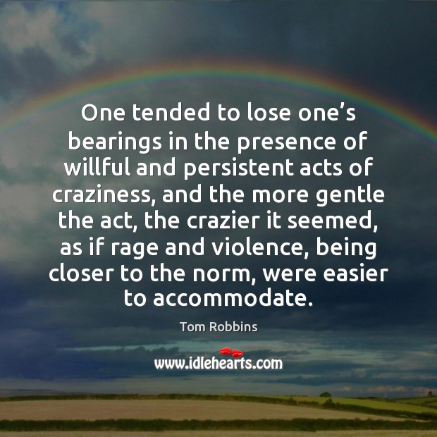 One tended to lose one's bearings in the presence of willful Tom Robbins Picture Quote