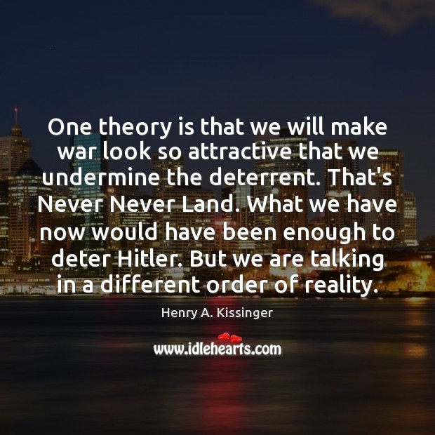 One theory is that we will make war look so attractive that Henry A. Kissinger Picture Quote