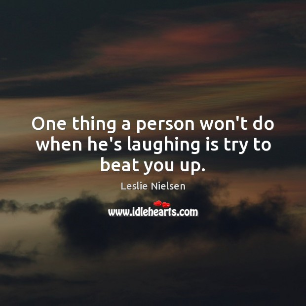 One thing a person won't do when he's laughing is try to beat you up. Leslie Nielsen Picture Quote