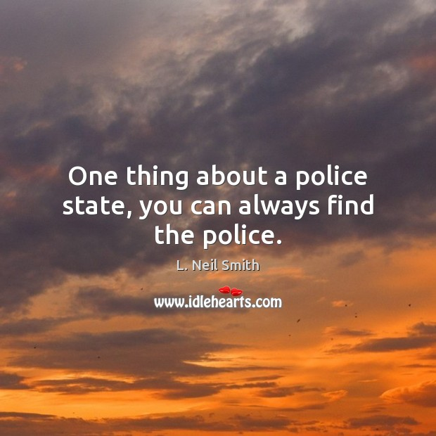 One thing about a police state, you can always find the police. Image