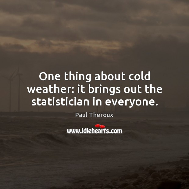 One thing about cold weather: it brings out the statistician in everyone. Paul Theroux Picture Quote