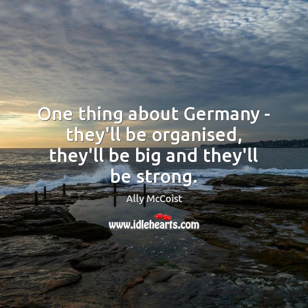 One thing about Germany – they'll be organised, they'll be big and they'll be strong. Image