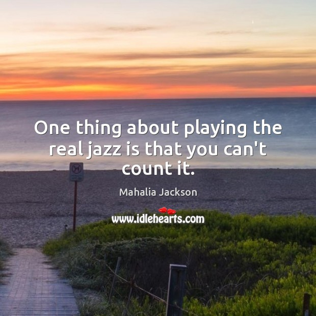 One thing about playing the real jazz is that you can't count it. Mahalia Jackson Picture Quote