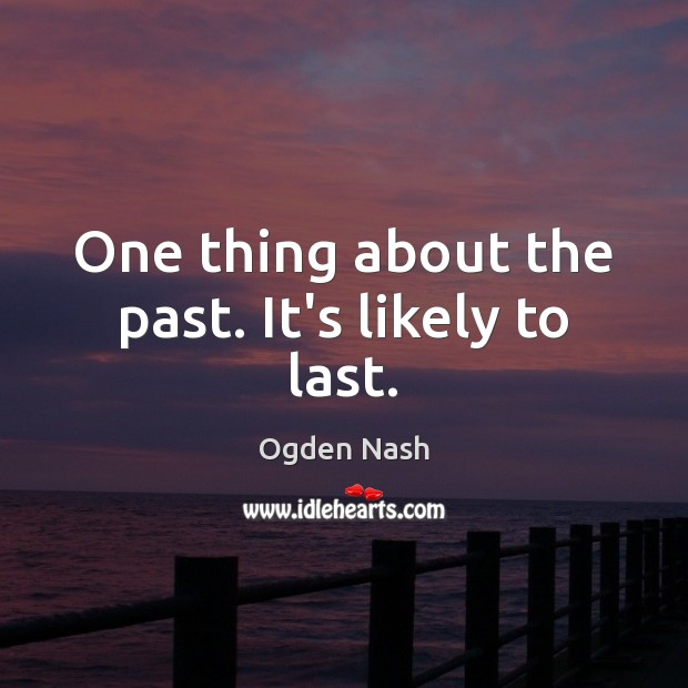 One thing about the past. It's likely to last. Ogden Nash Picture Quote