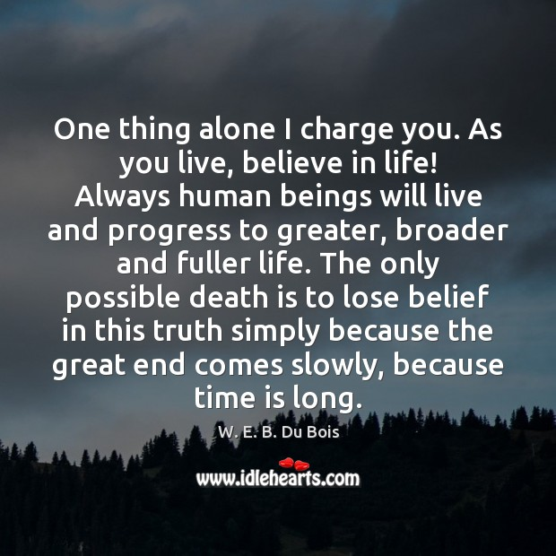 One thing alone I charge you. As you live, believe in life! Image