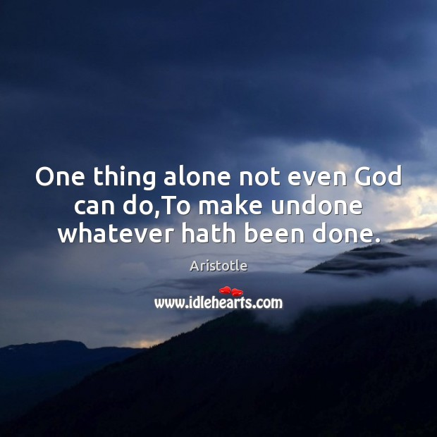 Image, One thing alone not even God can do,To make undone whatever hath been done.
