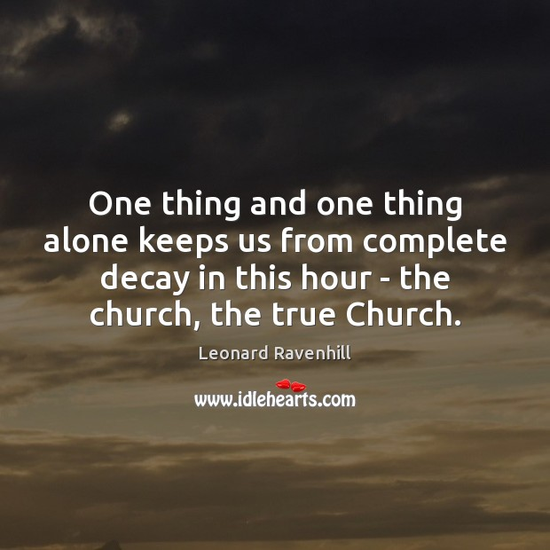One thing and one thing alone keeps us from complete decay in Leonard Ravenhill Picture Quote