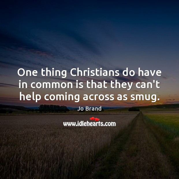 One thing Christians do have in common is that they can't help coming across as smug. Image