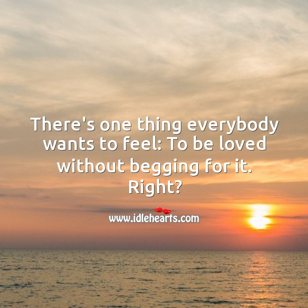 One thing everybody wants to feel: To be loved without begging for it. Image